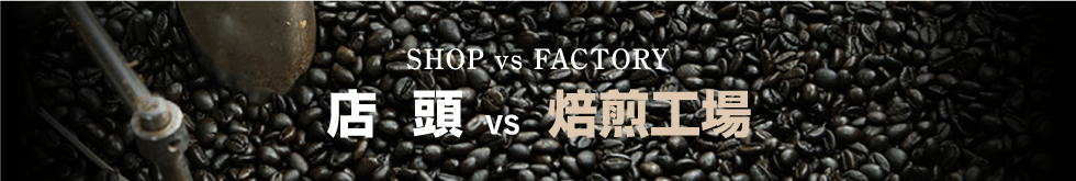 SHOP vs FACTORY 店頭 vs 焙煎工場