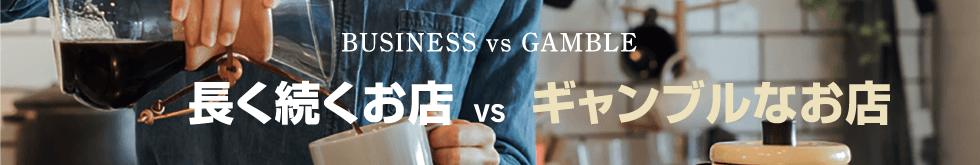 BUSINESS vs GAMBLE 長く続く店 vs ギャンブルなお店